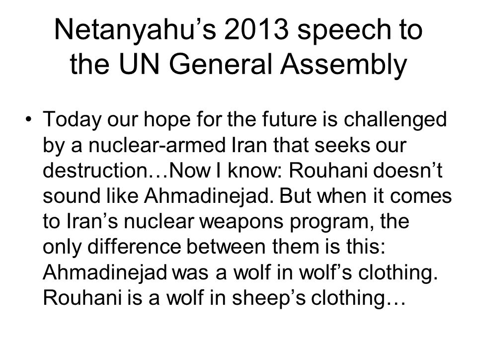 Netanyahu's 2013 speech to the UN General Assembly Today our hope for the future is challenged by a nuclear-armed Iran that seeks our destruction…Now I know: Rouhani doesn't sound like Ahmadinejad.