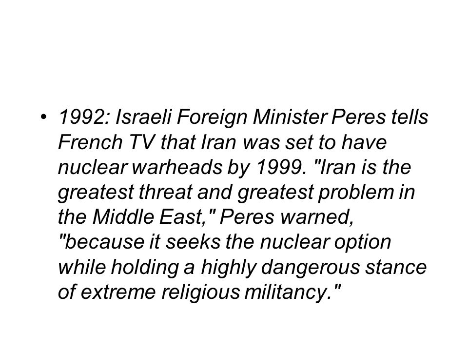 1992: Israeli Foreign Minister Peres tells French TV that Iran was set to have nuclear warheads by 1999.