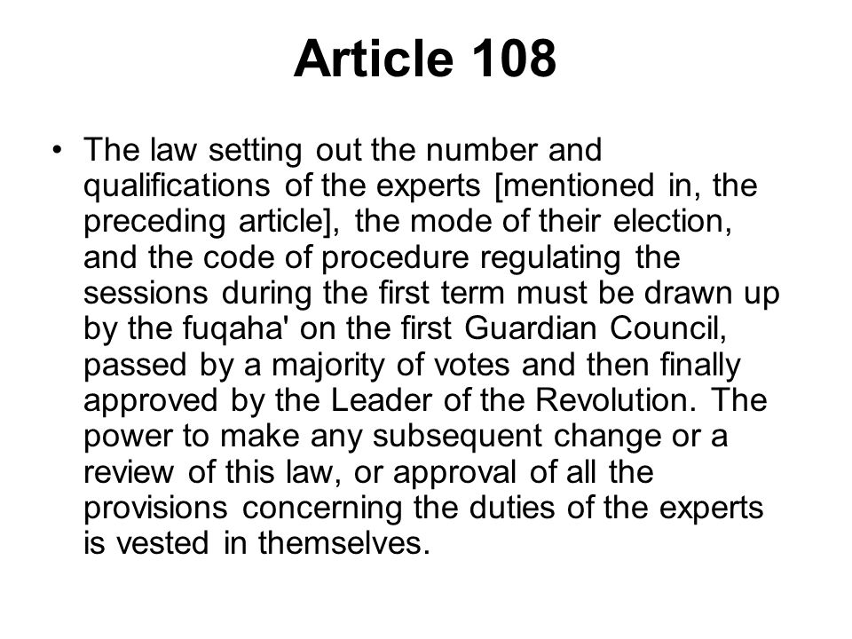 Article 108 The law setting out the number and qualifications of the experts [mentioned in, the preceding article], the mode of their election, and the code of procedure regulating the sessions during the first term must be drawn up by the fuqaha on the first Guardian Council, passed by a majority of votes and then finally approved by the Leader of the Revolution.