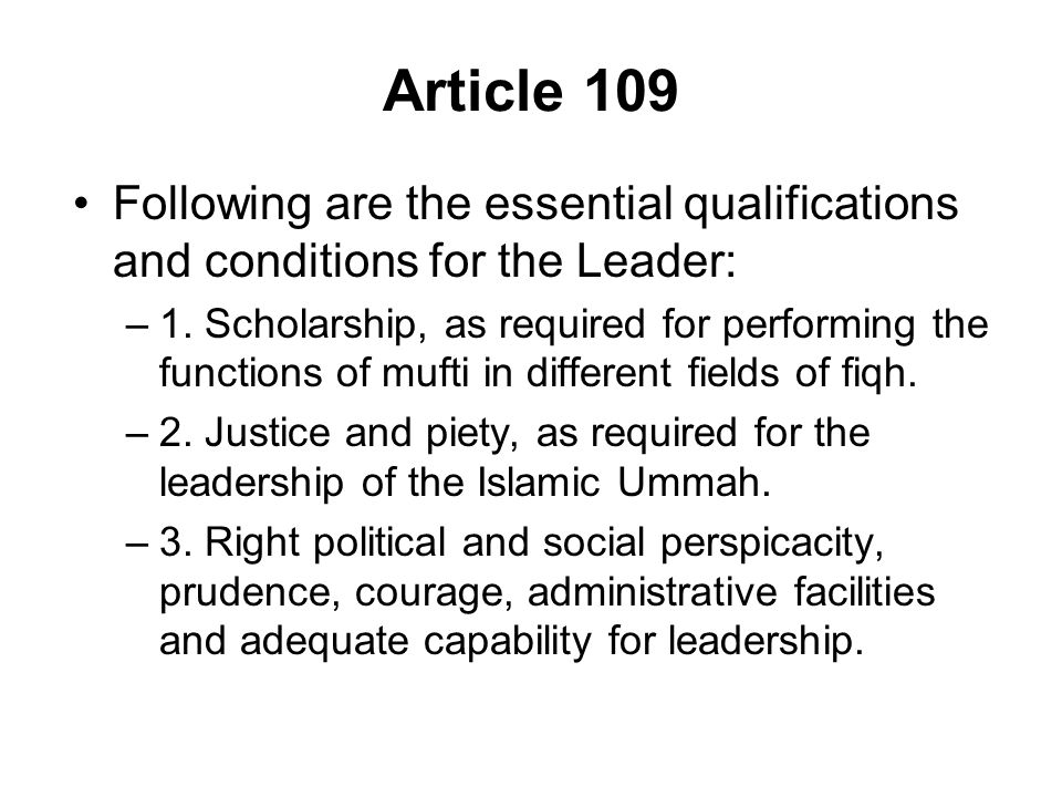 Article 109 Following are the essential qualifications and conditions for the Leader: –1. Scholarship, as required for performing the functions of muf