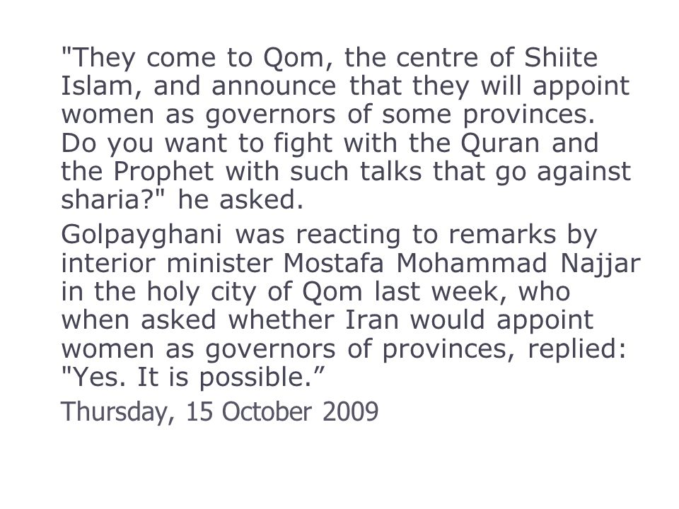 They come to Qom, the centre of Shiite Islam, and announce that they will appoint women as governors of some provinces.