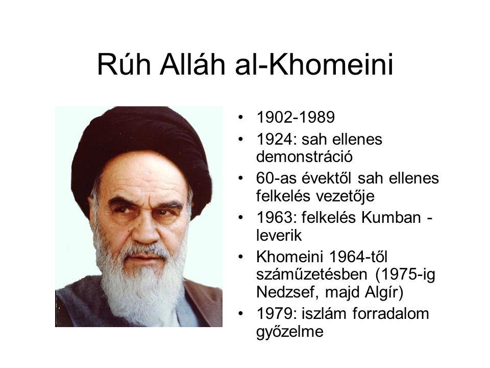 Rúh Alláh al-Khomeini 1902-1989 1924: sah ellenes demonstráció 60-as évektől sah ellenes felkelés vezetője 1963: felkelés Kumban - leverik Khomeini 1964-től száműzetésben (1975-ig Nedzsef, majd Algír) 1979: iszlám forradalom győzelme