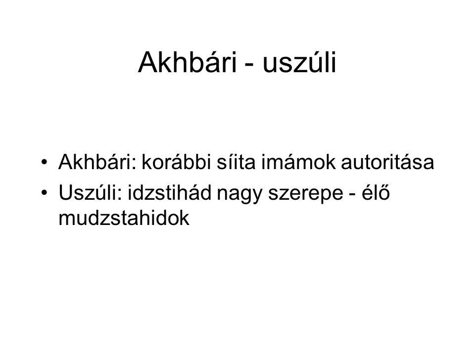 Akhbári - uszúli Akhbári: korábbi síita imámok autoritása Uszúli: idzstihád nagy szerepe - élő mudzstahidok