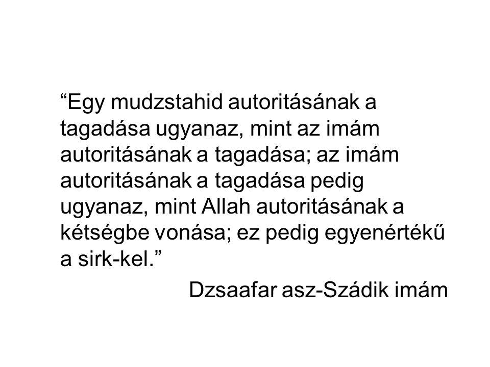 Egy mudzstahid autoritásának a tagadása ugyanaz, mint az imám autoritásának a tagadása; az imám autoritásának a tagadása pedig ugyanaz, mint Allah autoritásának a kétségbe vonása; ez pedig egyenértékű a sirk-kel. Dzsaafar asz-Szádik imám