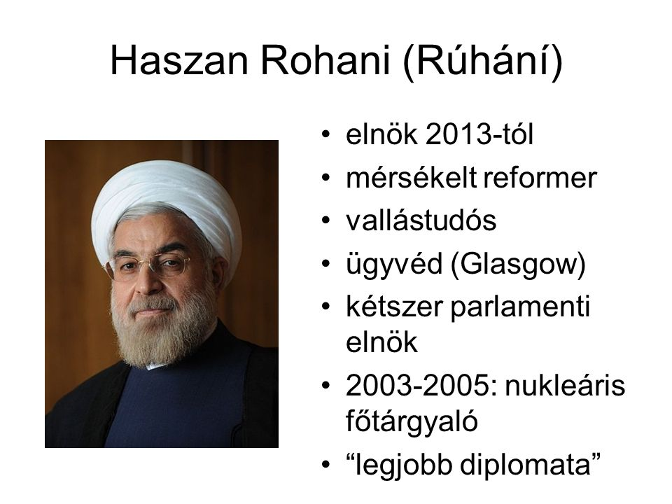 Haszan Rohani (Rúhání) elnök 2013-tól mérsékelt reformer vallástudós ügyvéd (Glasgow) kétszer parlamenti elnök 2003-2005: nukleáris főtárgyaló legjobb diplomata