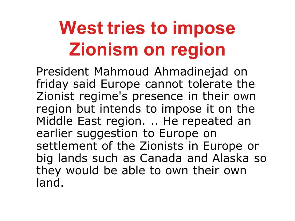 West tries to impose Zionism on region President Mahmoud Ahmadinejad on friday said Europe cannot tolerate the Zionist regime s presence in their own region but intends to impose it on the Middle East region...