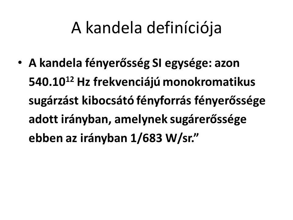 A kandela definíciója A kandela fényerősség SI egysége: azon 540.10 12 Hz frekvenciájú monokromatikus sugárzást kibocsátó fényforrás fényerőssége adot