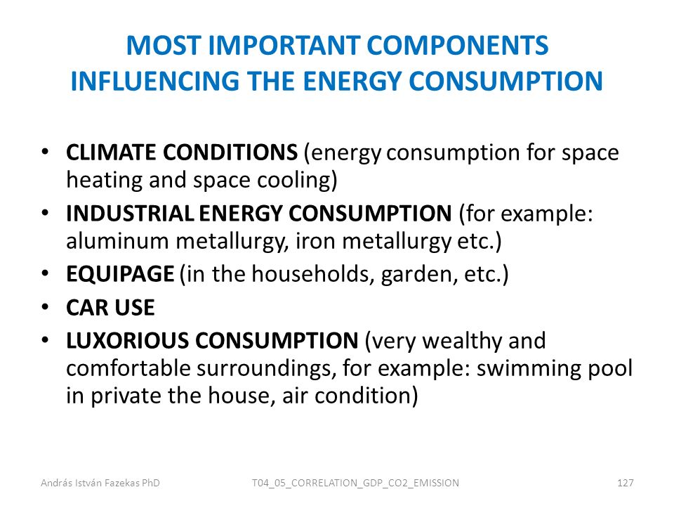 MOST IMPORTANT COMPONENTS INFLUENCING THE ENERGY CONSUMPTION CLIMATE CONDITIONS (energy consumption for space heating and space cooling) INDUSTRIAL ENERGY CONSUMPTION (for example: aluminum metallurgy, iron metallurgy etc.) EQUIPAGE (in the households, garden, etc.) CAR USE LUXORIOUS CONSUMPTION (very wealthy and comfortable surroundings, for example: swimming pool in private the house, air condition) András István Fazekas PhDT04_05_CORRELATION_GDP_CO2_EMISSION127