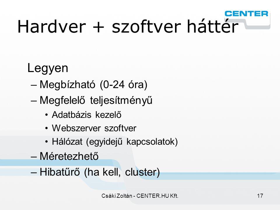 Csáki Zoltán - CENTER.HU Kft.17 Hardver + szoftver háttér Legyen –Megbízható (0-24 óra) –Megfelelő teljesítményű Adatbázis kezelő Webszerver szoftver Hálózat (egyidejű kapcsolatok) –Méretezhető –Hibatűrő (ha kell, cluster)