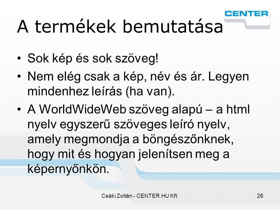 Csáki Zoltán - CENTER.HU Kft.26 A termékek bemutatása Sok kép és sok szöveg.