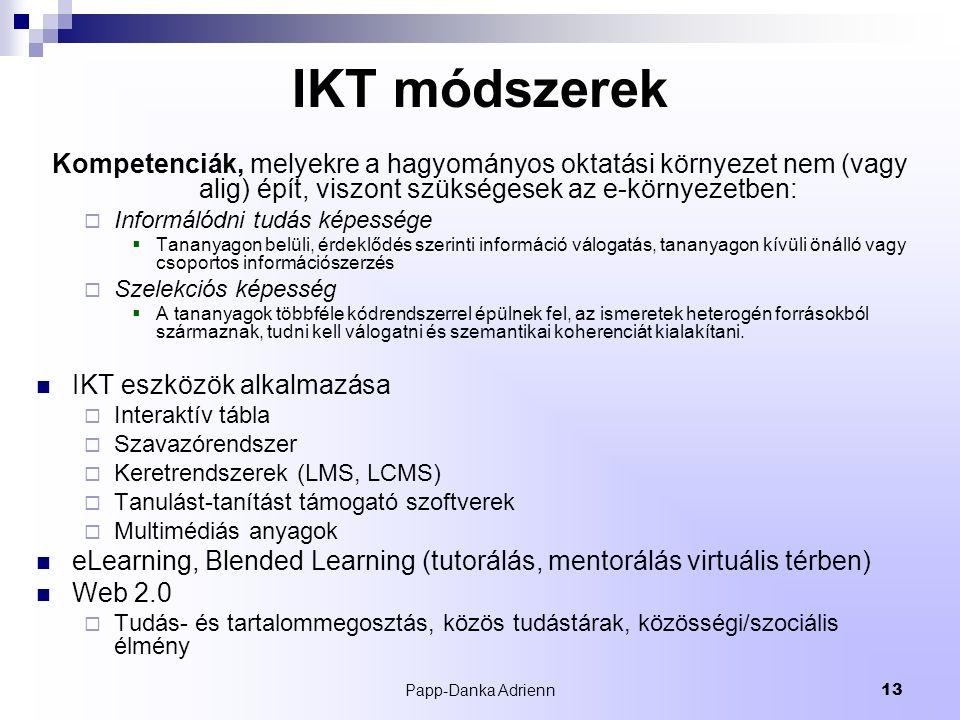 Papp-Danka Adrienn13 IKT módszerek Kompetenciák, melyekre a hagyományos oktatási környezet nem (vagy alig) épít, viszont szükségesek az e-környezetben:  Informálódni tudás képessége  Tananyagon belüli, érdeklődés szerinti információ válogatás, tananyagon kívüli önálló vagy csoportos információszerzés  Szelekciós képesség  A tananyagok többféle kódrendszerrel épülnek fel, az ismeretek heterogén forrásokból származnak, tudni kell válogatni és szemantikai koherenciát kialakítani.