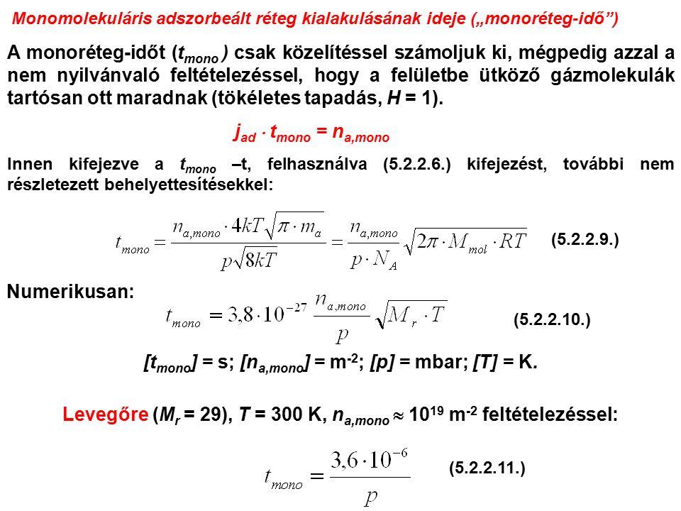 """Monomolekuláris adszorbeált réteg kialakulásának ideje (""""monoréteg-idő ) A monoréteg-időt (t mono ) csak közelítéssel számoljuk ki, mégpedig azzal a nem nyilvánvaló feltételezéssel, hogy a felületbe ütköző gázmolekulák tartósan ott maradnak (tökéletes tapadás, H = 1)."""