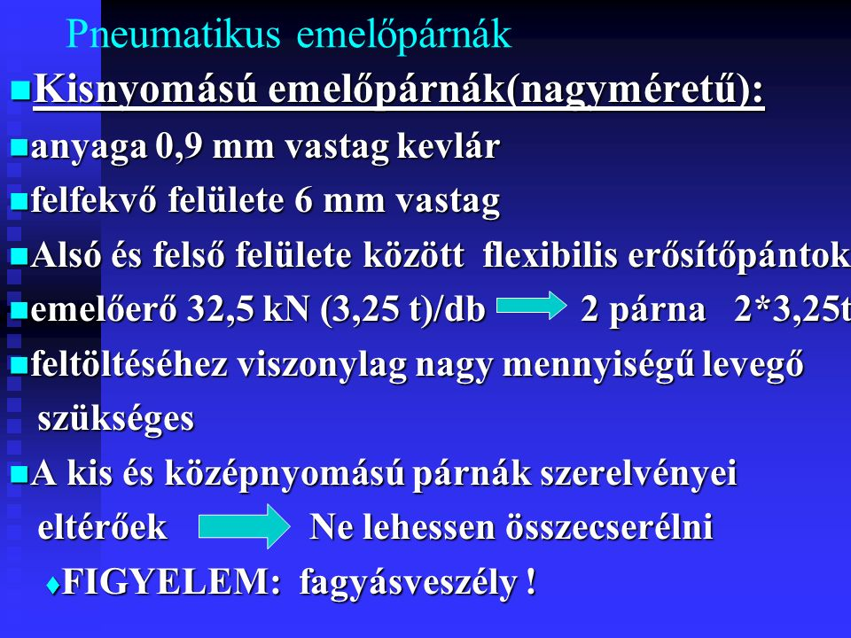 Pneumatikus emelőpárnák Kisnyomású emelőpárnák(nagyméretű): Kisnyomású emelőpárnák(nagyméretű): anyaga 0,9 mm vastag kevlár anyaga 0,9 mm vastag kevlár felfekvő felülete 6 mm vastag felfekvő felülete 6 mm vastag Alsó és felső felülete között flexibilis erősítőpántok Alsó és felső felülete között flexibilis erősítőpántok emelőerő 32,5 kN (3,25 t)/db 2 párna 2*3,25t emelőerő 32,5 kN (3,25 t)/db 2 párna 2*3,25t feltöltéséhez viszonylag nagy mennyiségű levegő feltöltéséhez viszonylag nagy mennyiségű levegő szükséges szükséges A kis és középnyomású párnák szerelvényei A kis és középnyomású párnák szerelvényei eltérőek Ne lehessen összecserélni eltérőek Ne lehessen összecserélni  FIGYELEM: fagyásveszély !