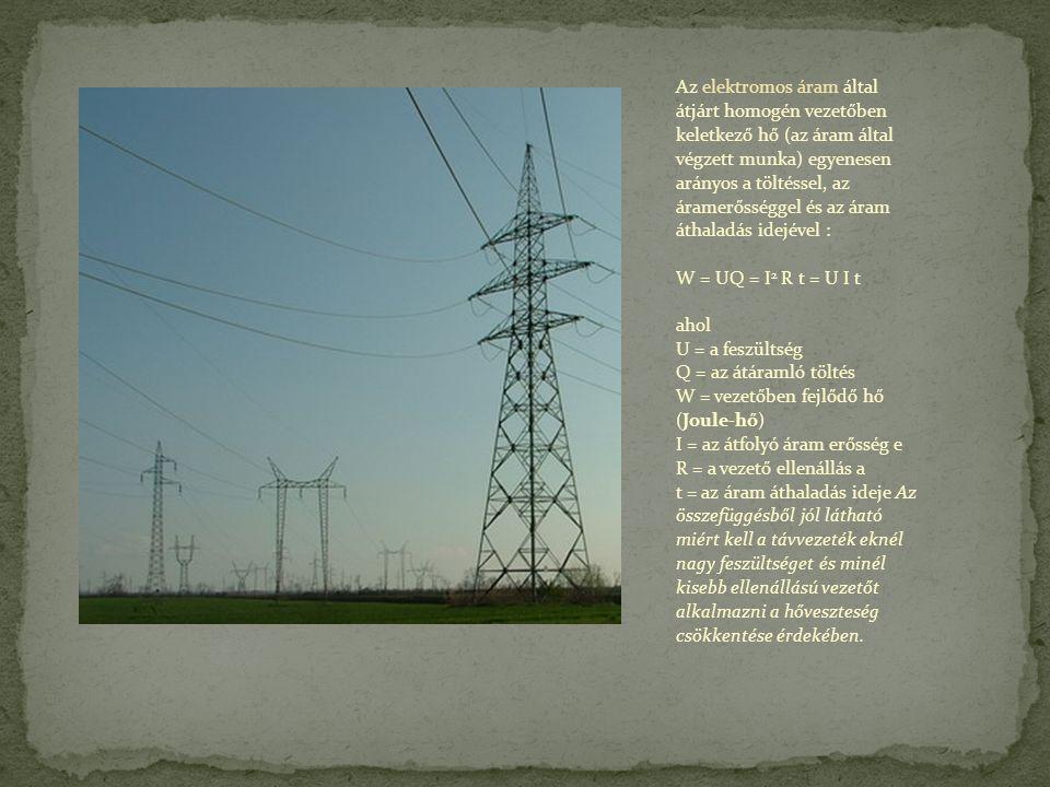 Az elektromos áram által átjárt homogén vezetőben keletkező hő (az áram által végzett munka) egyenesen arányos a töltéssel, az áramerősséggel és az áram áthaladás idejével : W = UQ = I 2 R t = U I t ahol U = a feszültség Q = az átáramló töltés W = vezetőben fejlődő hő (Joule-hő) I = az átfolyó áram erősség e R = a vezető ellenállás a t = az áram áthaladás ideje Az összefüggésből jól látható miért kell a távvezeték eknél nagy feszültséget és minél kisebb ellenállású vezetőt alkalmazni a hőveszteség csökkentése érdekében.