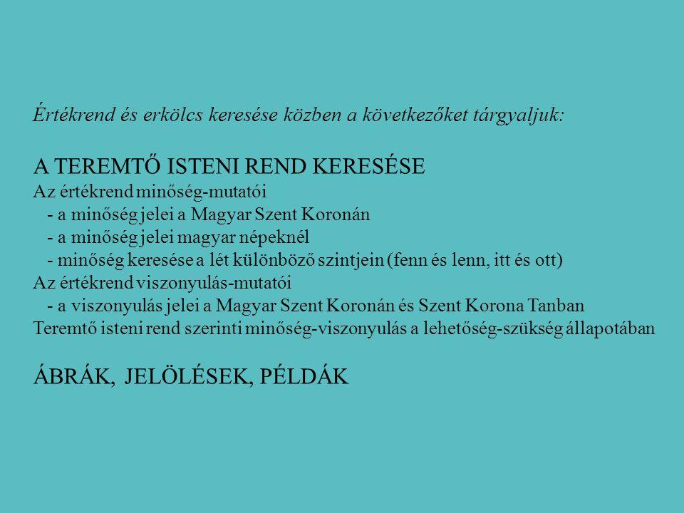 Értékrend és erkölcs keresése közben a következőket tárgyaljuk: A TEREMTŐ ISTENI REND KERESÉSE Az értékrend minőség-mutatói - a minőség jelei a Magyar Szent Koronán - a minőség jelei magyar népeknél - minőség keresése a lét különböző szintjein (fenn és lenn, itt és ott) Az értékrend viszonyulás-mutatói - a viszonyulás jelei a Magyar Szent Koronán és Szent Korona Tanban Teremtő isteni rend szerinti minőség-viszonyulás a lehetőség-szükség állapotában ÁBRÁK, JELÖLÉSEK, PÉLDÁK