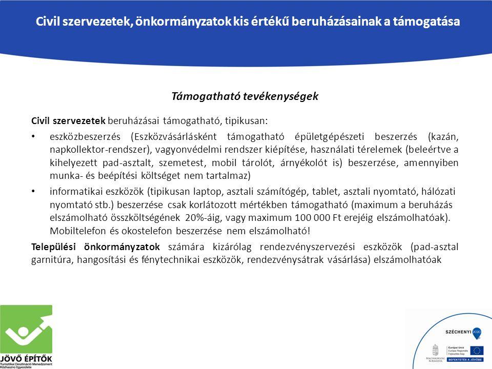 Civil szervezetek, önkormányzatok kis értékű beruházásainak a támogatása Támogatható tevékenységek Civil szervezetek beruházásai támogatható, tipikusan: eszközbeszerzés (Eszközvásárlásként támogatható épületgépészeti beszerzés (kazán, napkollektor-rendszer), vagyonvédelmi rendszer kiépítése, használati térelemek (beleértve a kihelyezett pad-asztalt, szemetest, mobil tárolót, árnyékolót is) beszerzése, amennyiben munka- és beépítési költséget nem tartalmaz) informatikai eszközök (tipikusan laptop, asztali számítógép, tablet, asztali nyomtató, hálózati nyomtató stb.) beszerzése csak korlátozott mértékben támogatható (maximum a beruházás elszámolható összköltségének 20%-áig, vagy maximum 100 000 Ft erejéig elszámolhatóak).