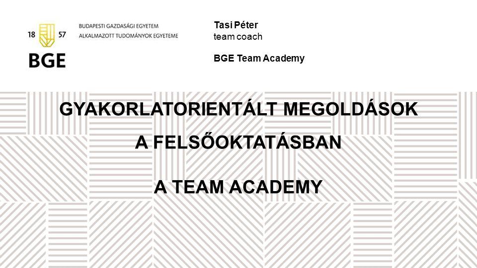 GYAKORLATORIENTÁLT MEGOLDÁSOK A FELSŐOKTATÁSBAN A TEAM ACADEMY Tasi Péter team coach BGE Team Academy