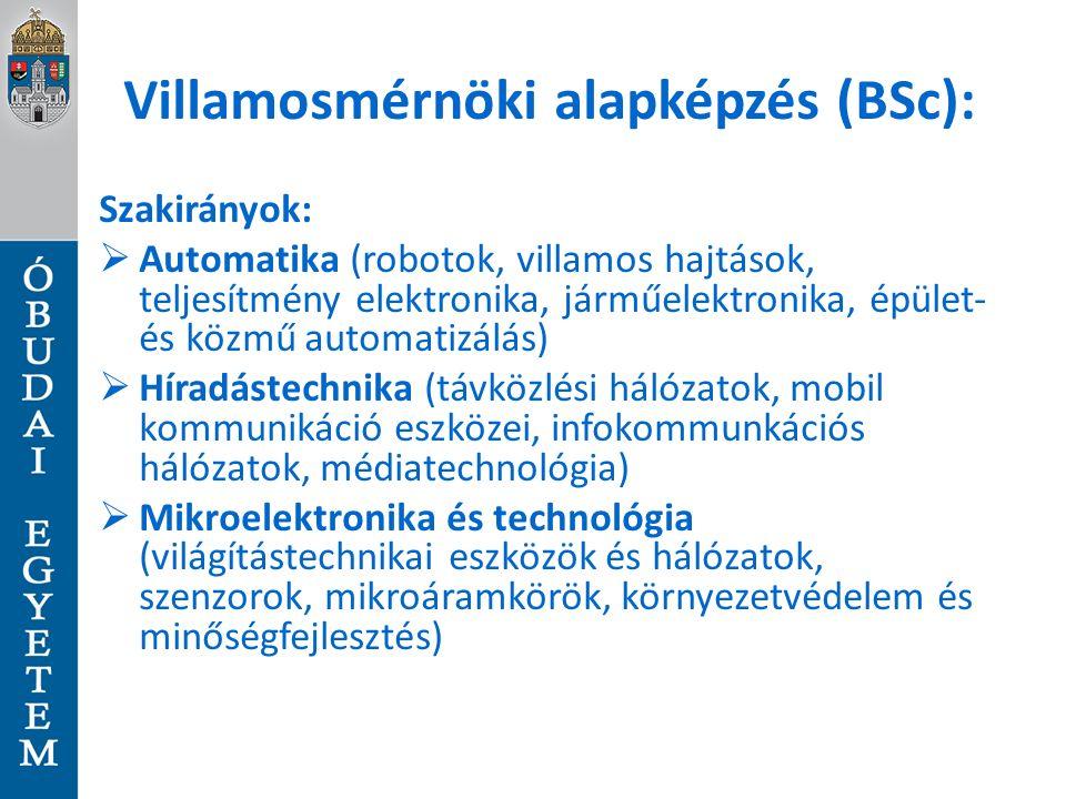 Villamosmérnöki alapképzés (BSc): Szakirányok:  Automatika (robotok, villamos hajtások, teljesítmény elektronika, járműelektronika, épület- és közmű automatizálás)  Híradástechnika (távközlési hálózatok, mobil kommunikáció eszközei, infokommunkációs hálózatok, médiatechnológia)  Mikroelektronika és technológia (világítástechnikai eszközök és hálózatok, szenzorok, mikroáramkörök, környezetvédelem és minőségfejlesztés)