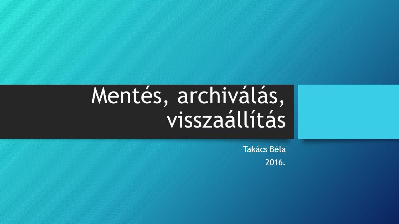Mentés, archiválás, visszaállítás Takács Béla 2016.