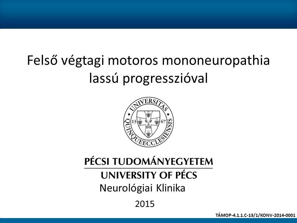 Felső végtagi motoros mononeuropathia lassú progresszióval 2015 Neurológiai Klinika TÁMOP-4.1.1.C-13/1/KONV-2014-0001