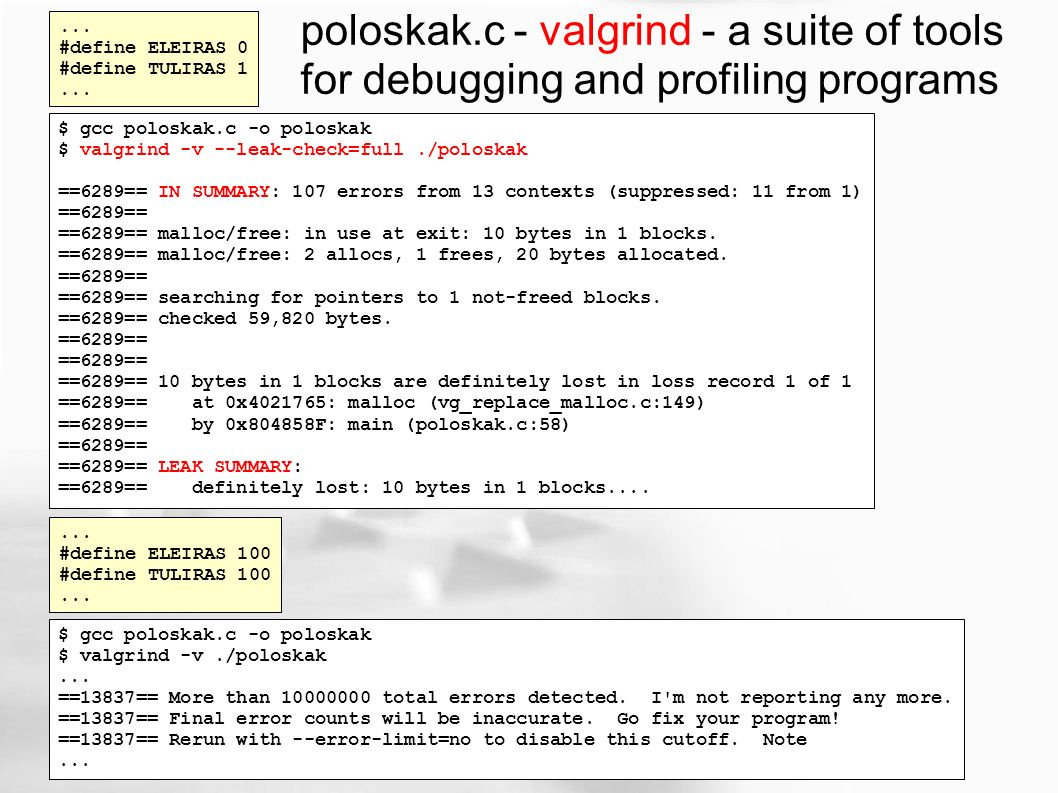 ... #define ELEIRAS 0 #define TULIRAS 1... $ gcc poloskak.c -o poloskak $ valgrind -v --leak-check=full./poloskak ==6289== IN SUMMARY: 107 errors from