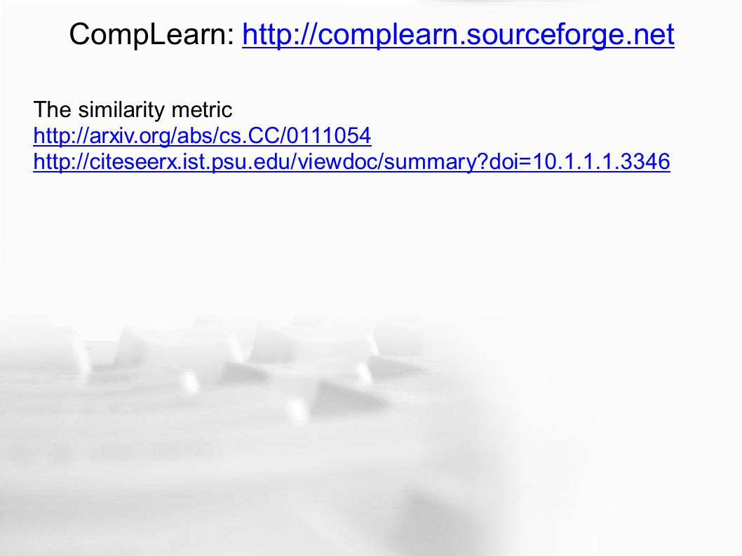 CompLearn: http://complearn.sourceforge.nethttp://complearn.sourceforge.net The similarity metric http://arxiv.org/abs/cs.CC/0111054 http://citeseerx.