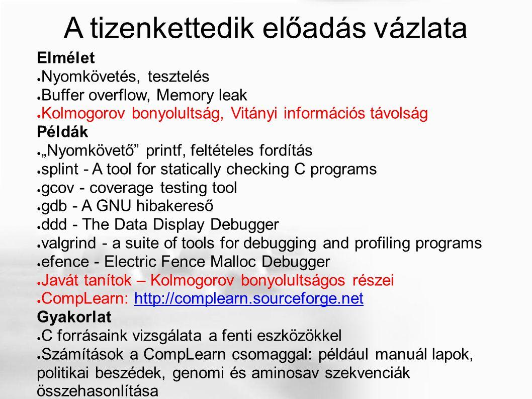"""A tizenkettedik előadás vázlata Elmélet ● Nyomkövetés, tesztelés ● Buffer overflow, Memory leak ● Kolmogorov bonyolultság, Vitányi információs távolság Példák ● """"Nyomkövető printf, feltételes fordítás ● splint - A tool for statically checking C programs ● gcov - coverage testing tool ● gdb - A GNU hibakereső ● ddd - The Data Display Debugger ● valgrind - a suite of tools for debugging and profiling programs ● efence - Electric Fence Malloc Debugger ● Javát tanítok – Kolmogorov bonyolultságos részei ● CompLearn: http://complearn.sourceforge.nethttp://complearn.sourceforge.net Gyakorlat ● C forrásaink vizsgálata a fenti eszközökkel ● Számítások a CompLearn csomaggal: például manuál lapok, politikai beszédek, genomi és aminosav szekvenciák összehasonlítása"""