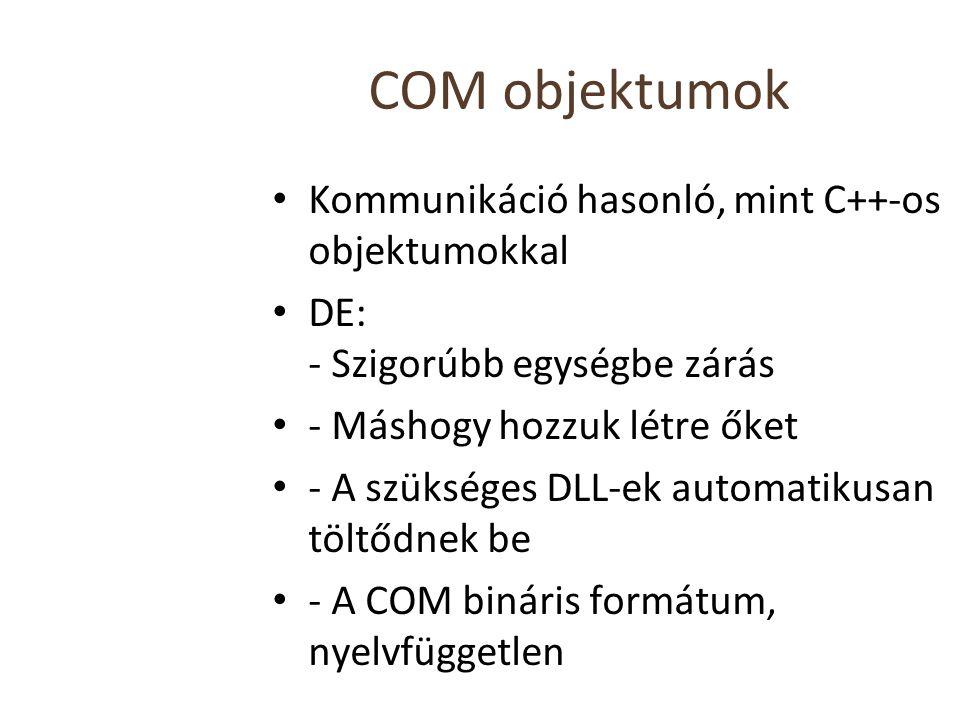COM objektumok Kommunikáció hasonló, mint C++-os objektumokkal DE: - Szigorúbb egységbe zárás - Máshogy hozzuk létre őket - A szükséges DLL-ek automatikusan töltődnek be - A COM bináris formátum, nyelvfüggetlen