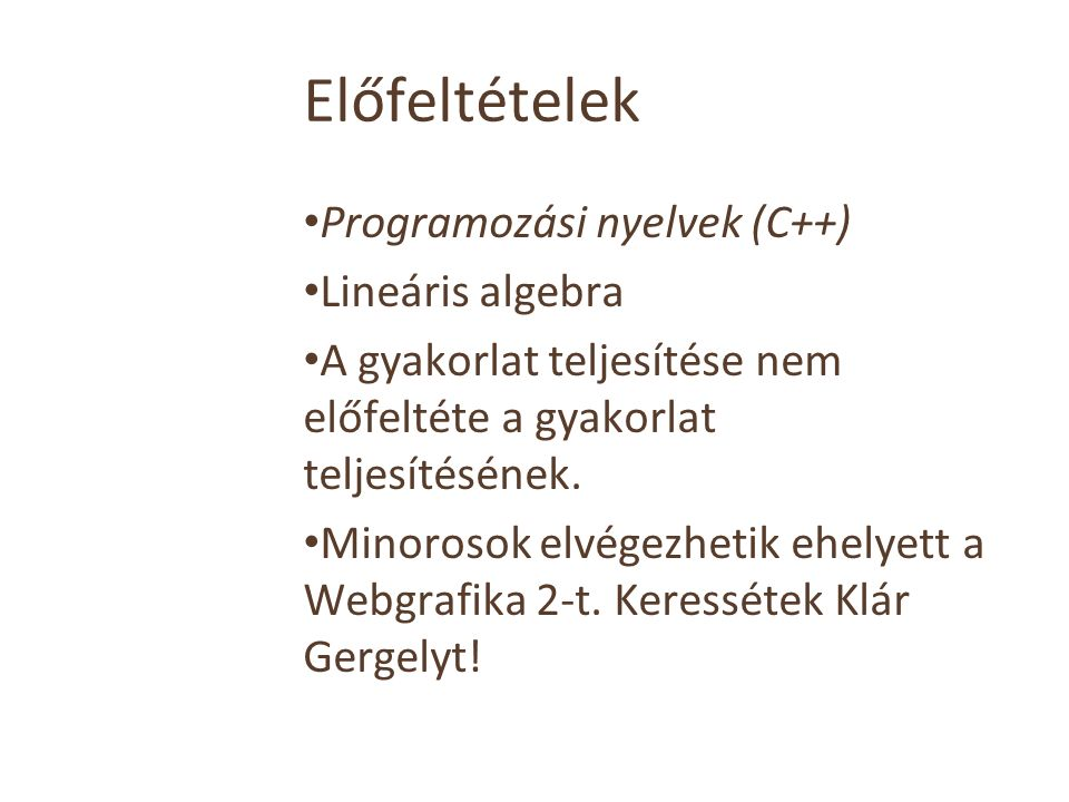 Előfeltételek Programozási nyelvek (C++) Lineáris algebra A gyakorlat teljesítése nem előfeltéte a gyakorlat teljesítésének. Minorosok elvégezhetik eh