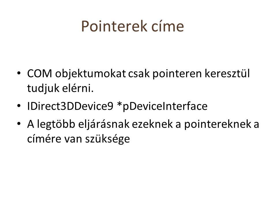Pointerek címe COM objektumokat csak pointeren keresztül tudjuk elérni. IDirect3DDevice9 *pDeviceInterface A legtöbb eljárásnak ezeknek a pointereknek
