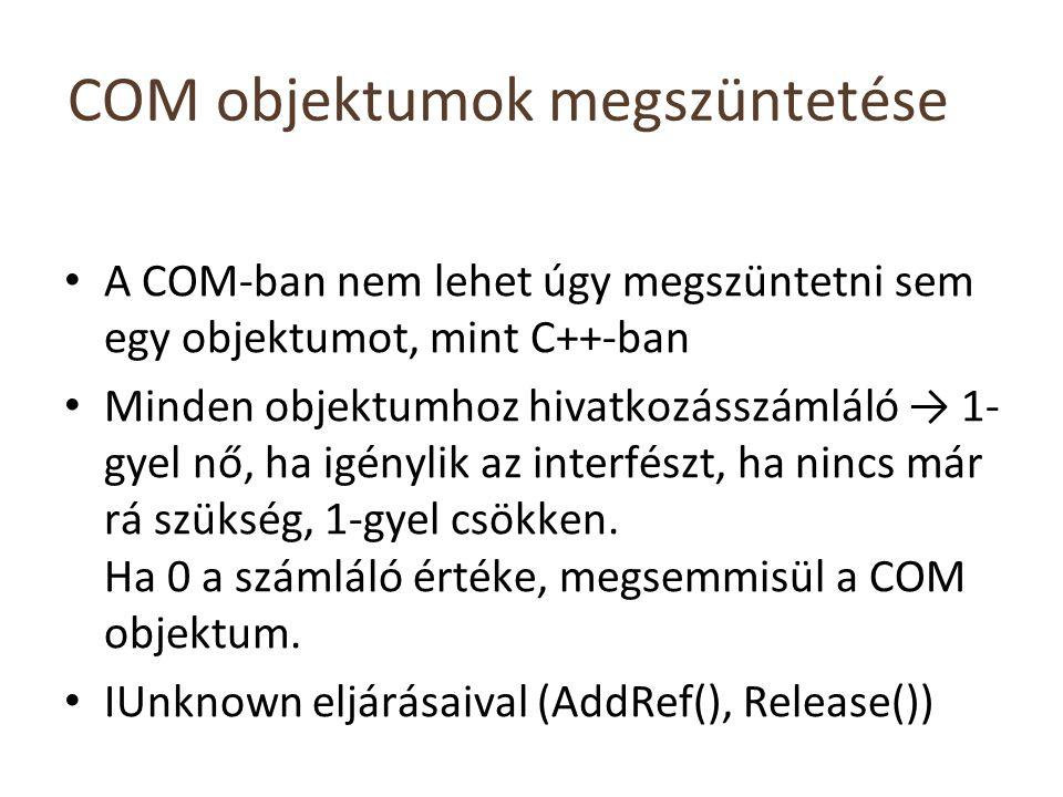COM objektumok megszüntetése A COM-ban nem lehet úgy megszüntetni sem egy objektumot, mint C++-ban Minden objektumhoz hivatkozásszámláló → 1- gyel nő, ha igénylik az interfészt, ha nincs már rá szükség, 1-gyel csökken.