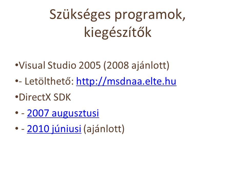Szükséges programok, kiegészítők Visual Studio 2005 (2008 ajánlott) - Letölthető: http://msdnaa.elte.huhttp://msdnaa.elte.hu DirectX SDK - 2007 augusztusi2007 augusztusi - 2010 júniusi (ajánlott)2010 júniusi