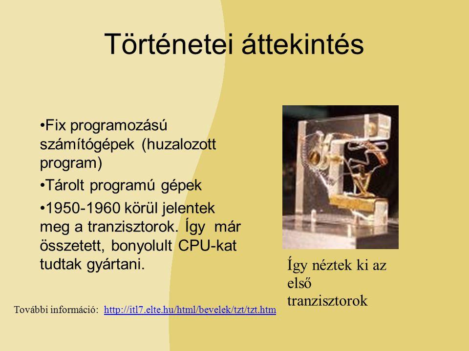 Történetei áttekintés Fix programozású számítógépek (huzalozott program) Tárolt programú gépek 1950-1960 körül jelentek meg a tranzisztorok.