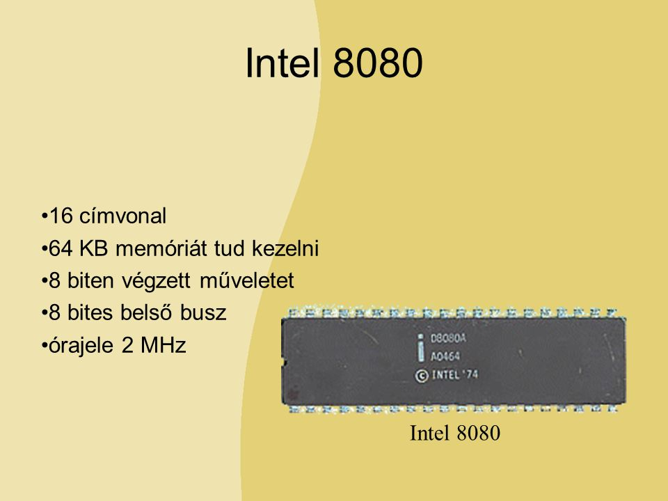Intel 8080 16 címvonal 64 KB memóriát tud kezelni 8 biten végzett műveletet 8 bites belső busz órajele 2 MHz Intel 8080