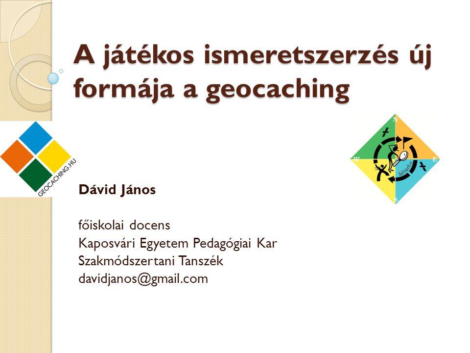 A játékos ismeretszerzés új formája a geocaching Dávid János főiskolai docens Kaposvári Egyetem Pedagógiai Kar Szakmódszertani Tanszék davidjanos@gmail.com