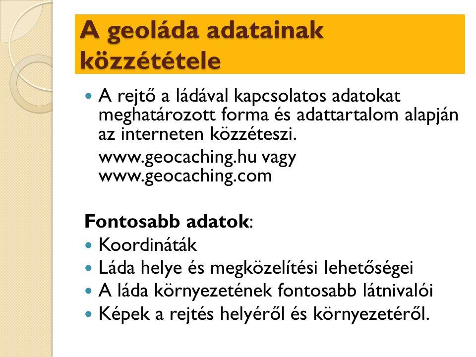 A geoláda adatainak közzététele A rejtő a ládával kapcsolatos adatokat meghatározott forma és adattartalom alapján az interneten közzéteszi.