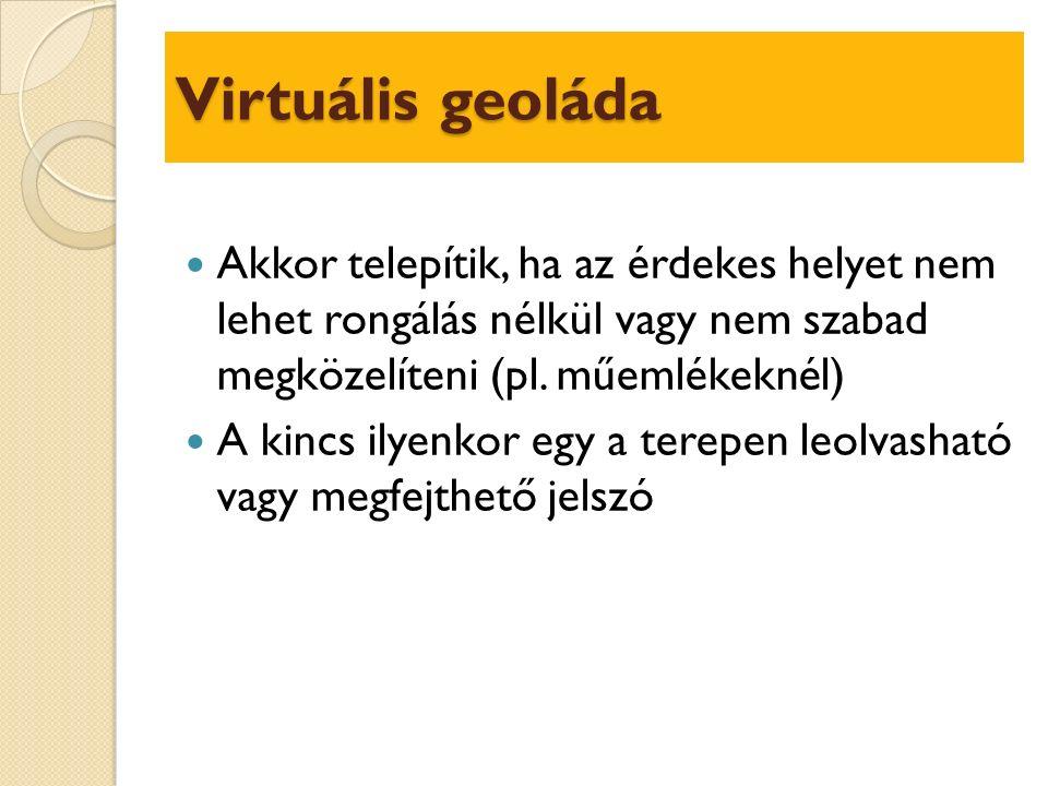 Virtuális geoláda Akkor telepítik, ha az érdekes helyet nem lehet rongálás nélkül vagy nem szabad megközelíteni (pl.