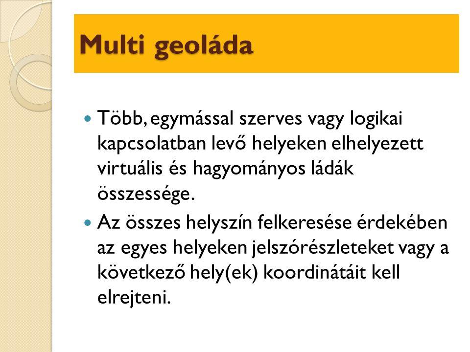 Multi geoláda Több, egymással szerves vagy logikai kapcsolatban levő helyeken elhelyezett virtuális és hagyományos ládák összessége.
