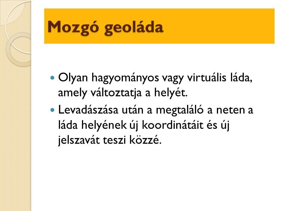Mozgó geoláda Olyan hagyományos vagy virtuális láda, amely változtatja a helyét.