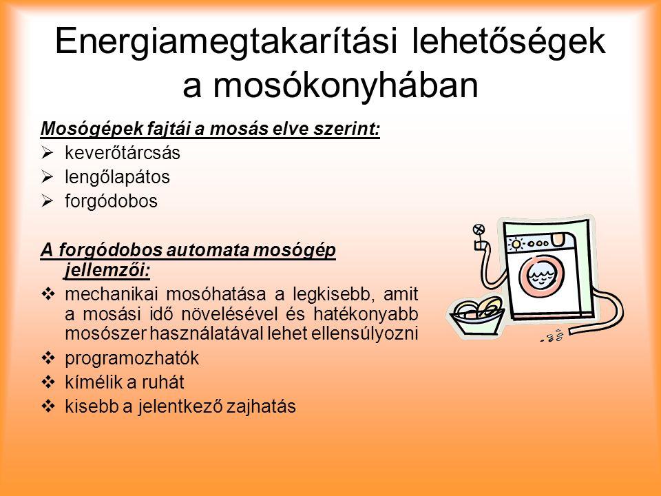 Energiamegtakarítási lehetőségek a mosókonyhában Mosógépek fajtái a mosás elve szerint: kkeverőtárcsás llengőlapátos fforgódobos A forgódobos automata mosógép jellemzői: mmechanikai mosóhatása a legkisebb, amit a mosási idő növelésével és hatékonyabb mosószer használatával lehet ellensúlyozni pprogramozhatók kkímélik a ruhát kkisebb a jelentkező zajhatás