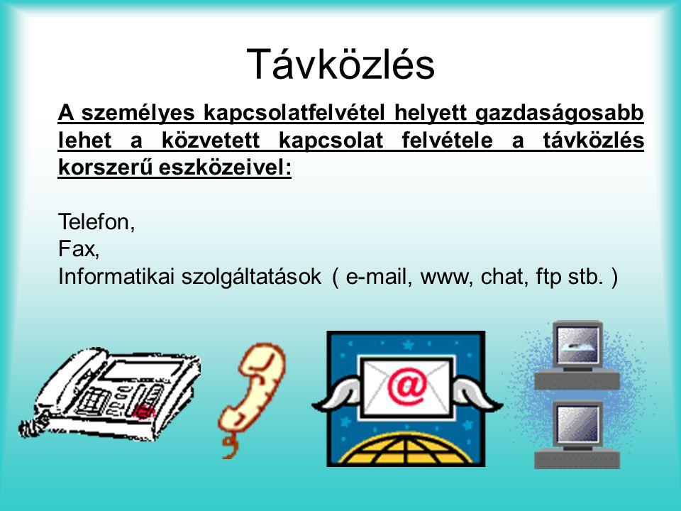 Távközlés A személyes kapcsolatfelvétel helyett gazdaságosabb lehet a közvetett kapcsolat felvétele a távközlés korszerű eszközeivel: Telefon, Fax, Informatikai szolgáltatások ( e-mail, www, chat, ftp stb.
