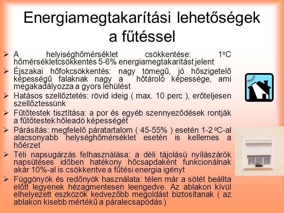 Energiamegtakarítási lehetőségek a fűtéssel  A helyiséghőmérséklet csökkentése: 1 o C hőmérsékletcsökkentés 5-6% energiamegtakarítást jelent  Éjszakai hőfokcsökkentés: nagy tömegű, jó hőszigetelő képességű falaknak nagy a hőtároló képessége, ami megakadályozza a gyors lehülést  Hatásos szellőztetés: rövid ideig ( max.