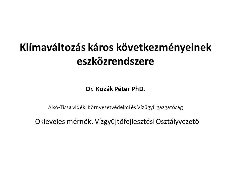 Klímaváltozás káros következményeinek eszközrendszere Dr. Kozák Péter PhD. Alsó-Tisza vidéki Környezetvédelmi és Vízügyi Igazgatóság Okleveles mérnök,