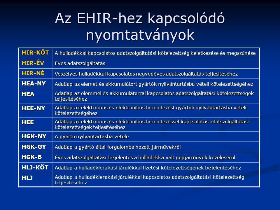 Az EHIR-hez kapcsolódó nyomtatványok HIR-KÖT A hulladékkal kapcsolatos adatszolgáltatási kötelezettség keletkezése és megszűnése HIR-ÉV Éves adatszolgáltatás HIR-NÉ Veszélyes hulladékkal kapcsolatos negyedéves adatszolgáltatás teljesítéséhez HEA-NY Adatlap az elemet és akkumulátort gyártók nyilvántartásba vételi kötelezettségéhez HEA Adatlap az elemmel és akkumulátorral kapcsolatos adatszolgáltatási kötelezettségek teljesítéséhez HEE-NY Adatlap az elektromos és elektronikus berendezést gyártók nyilvántartásba vételi kötelezettségéhez HEE Adatlap az elektromos és elektronikus berendezéssel kapcsolatos adatszolgáltatási kötelezettségek teljesítéséhez HGK-NY A gyártó nyilvántartásba vétele HGK-GY Adatlap a gyártó által forgalomba hozott járművekről HGK-B Éves adatszolgáltatási bejelentés a hulladékká vált gépjárművek kezeléséről HLJ-KÖT Adatlap a hulladéklerakási járulékkal fizetési kötelezettségének bejelentéséhez HLJ Adatlap a hulladéklerakási járulékkal kapcsolatos adatszolgáltatási kötelezettség teljesítéséhez