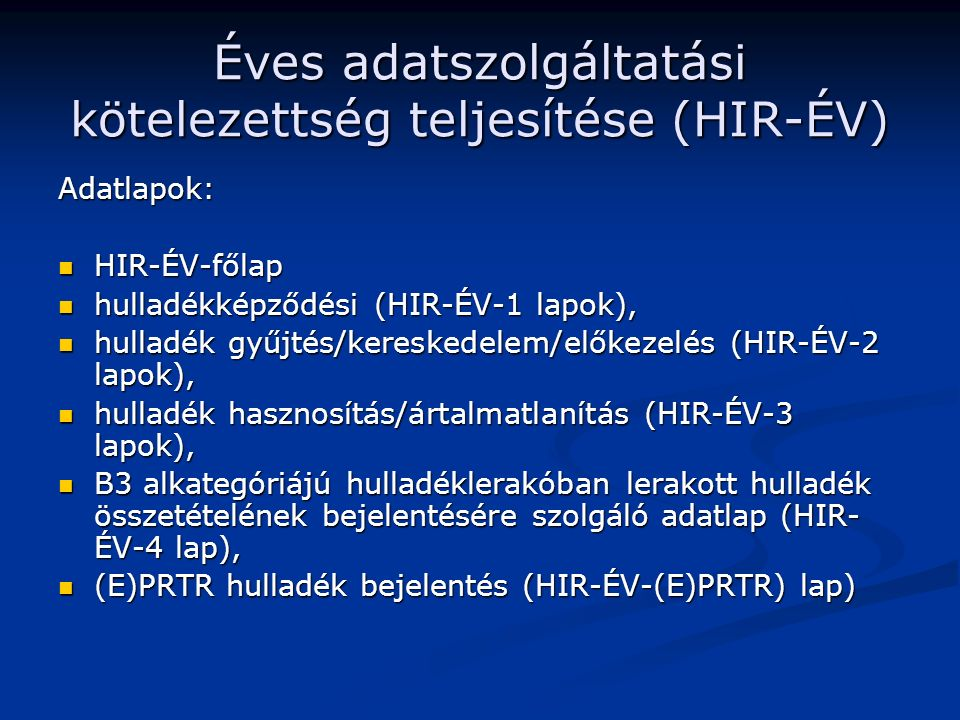 Éves adatszolgáltatási kötelezettség teljesítése (HIR-ÉV) Adatlapok: HIR-ÉV-főlap HIR-ÉV-főlap hulladékképződési (HIR-ÉV-1 lapok), hulladékképződési (HIR-ÉV-1 lapok), hulladék gyűjtés/kereskedelem/előkezelés (HIR-ÉV-2 lapok), hulladék gyűjtés/kereskedelem/előkezelés (HIR-ÉV-2 lapok), hulladék hasznosítás/ártalmatlanítás (HIR-ÉV-3 lapok), hulladék hasznosítás/ártalmatlanítás (HIR-ÉV-3 lapok), B3 alkategóriájú hulladéklerakóban lerakott hulladék összetételének bejelentésére szolgáló adatlap (HIR- ÉV-4 lap), B3 alkategóriájú hulladéklerakóban lerakott hulladék összetételének bejelentésére szolgáló adatlap (HIR- ÉV-4 lap), (E)PRTR hulladék bejelentés (HIR-ÉV-(E)PRTR) lap) (E)PRTR hulladék bejelentés (HIR-ÉV-(E)PRTR) lap)