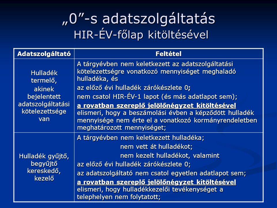 """""""0 -s adatszolgáltatás HIR-ÉV-főlap kitöltésével AdatszolgáltatóFeltétel Hulladék termelő, akinek bejelentett adatszolgáltatási kötelezettsége van A tárgyévben nem keletkezett az adatszolgáltatási kötelezettségre vonatkozó mennyiséget meghaladó hulladéka, és az előző évi hulladék zárókészlete 0; nem csatol HIR-ÉV-1 lapot (és más adatlapot sem); a rovatban szereplő jelölőnégyzet kitöltésével elismeri, hogy a beszámolási évben a képződött hulladék mennyisége nem érte el a vonatkozó kormányrendeletben meghatározott mennyiséget; Hulladék gyűjtő, begyűjtő kereskedő, kezelő A tárgyévben nem keletkezett hulladéka; nem vett át hulladékot; nem vett át hulladékot; nem kezelt hulladékot, valamint nem kezelt hulladékot, valamint az előző évi hulladék zárókészlete 0; az adatszolgáltató nem csatol egyetlen adatlapot sem; a rovatban szereplő jelölőnégyzet kitöltésével elismeri, hogy hulladékkezelői tevékenységet a telephelyen nem folytatott;"""