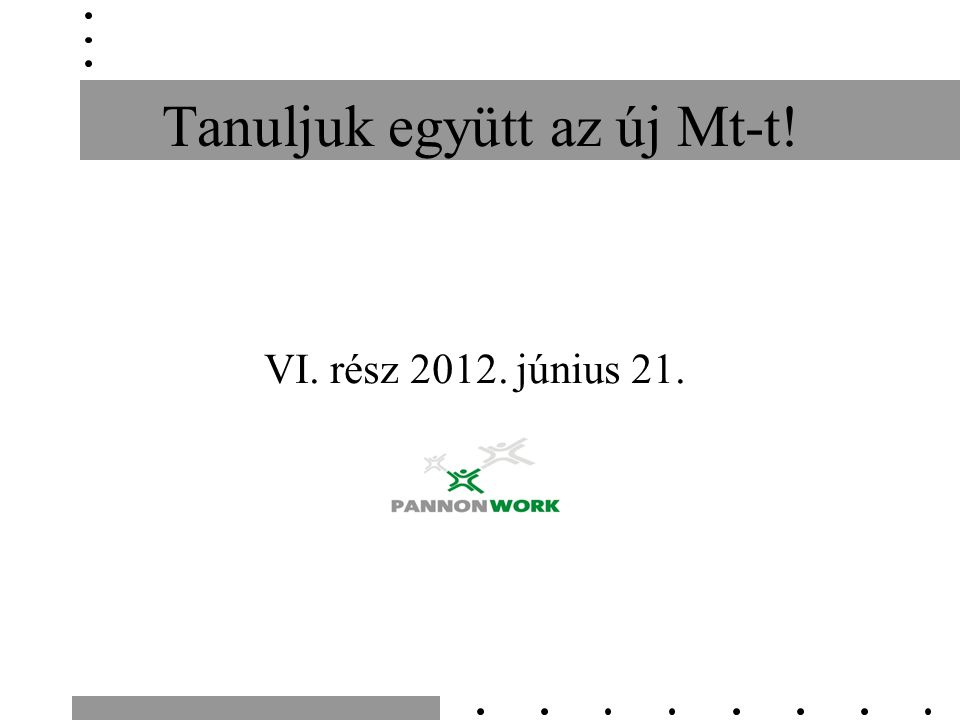 Tanuljuk együtt az új Mt-t! VI. rész 2012. június 21.