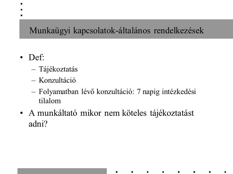 Munkaügyi kapcsolatok-általános rendelkezések Def: –Tájékoztatás –Konzultáció –Folyamatban lévő konzultáció: 7 napig intézkedési tilalom A munkáltató