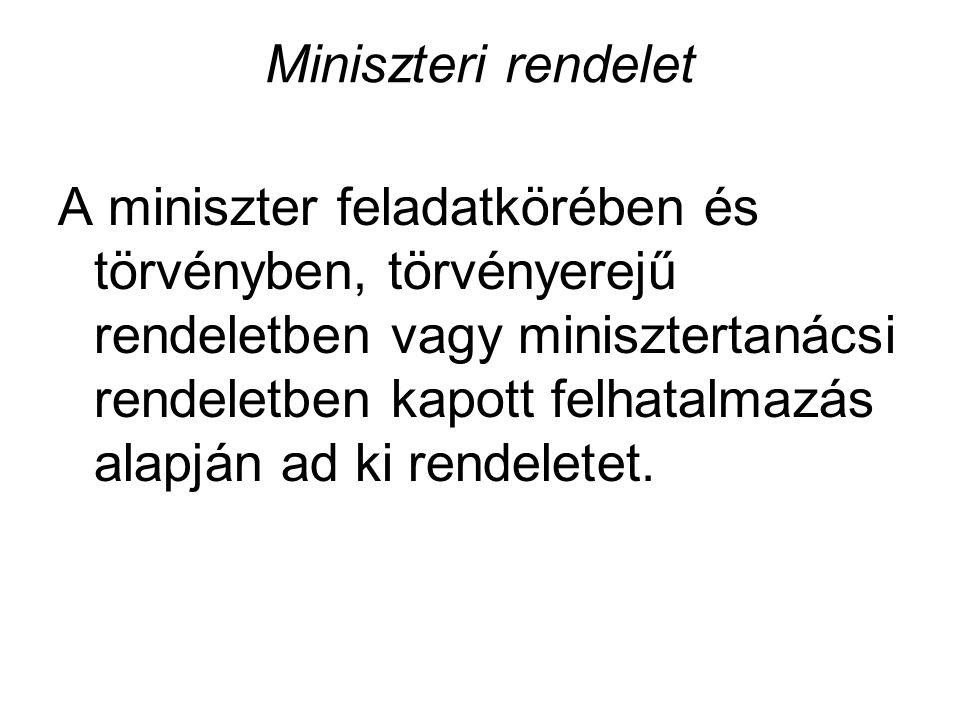 Miniszteri rendelet A miniszter feladatkörében és törvényben, törvényerejű rendeletben vagy minisztertanácsi rendeletben kapott felhatalmazás alapján ad ki rendeletet.