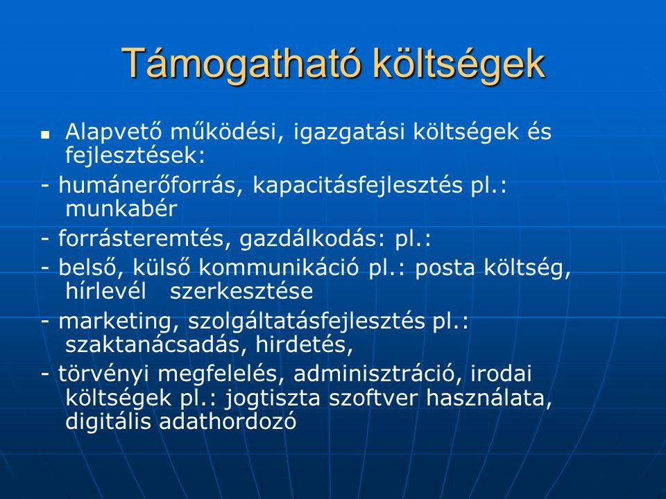 Támogatható költségek Alapvető működési, igazgatási költségek és fejlesztések: - humánerőforrás, kapacitásfejlesztés pl.: munkabér - forrásteremtés, gazdálkodás: pl.: - belső, külső kommunikáció pl.: posta költség, hírlevél szerkesztése - marketing, szolgáltatásfejlesztés pl.: szaktanácsadás, hirdetés, - törvényi megfelelés, adminisztráció, irodai költségek pl.: jogtiszta szoftver használata, digitális adathordozó
